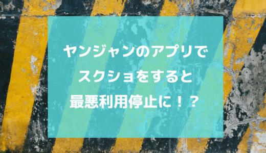 「ヤンジャン!」のアプリでスクショすると最悪利用停止に|警告は何回まで?